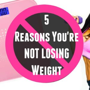5 Reasons You're NOT Losing Weight!!!